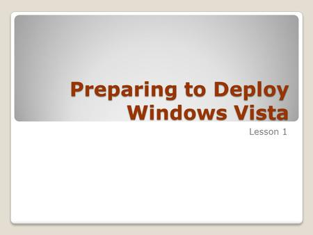 Preparing to Deploy Windows Vista Lesson 1. Skills Matrix Technology SkillObjective Domain SkillDomain # Choosing a Deployment Method Analyze the business.