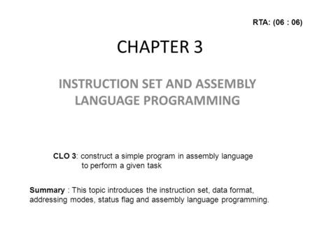 CHAPTER 3 INSTRUCTION SET AND ASSEMBLY LANGUAGE PROGRAMMING CLO 3: construct a simple program in assembly language to perform a given task Summary : This.