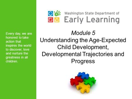 Module 5 Understanding the Age-Expected Child Development, Developmental Trajectories and Progress Every day, we are honored to take action that inspires.