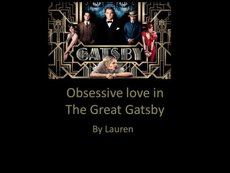 Obsessive love in The Great Gatsby By Lauren. In The Great Gatsby, Jay Gatsby is portrayed as a naive and heartbroken man who will do anything to revive.