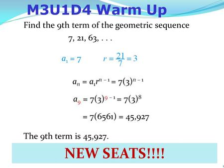 1 Find the 9th term of the geometric sequence 7, 21, 63,... Example: Finding the nth Term a 1 = 7 The 9th term is 45,927. a n = a 1 r n – 1 = 7(3) n –