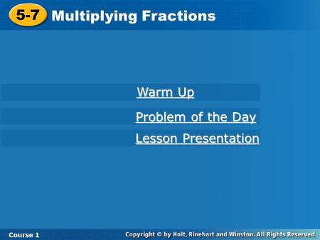 Course 1 5-7 Multiplying Fractions 5-7 Multiplying Fractions Course 1 Warm Up Warm Up Problem of the Day Problem of the Day Lesson Presentation Lesson.