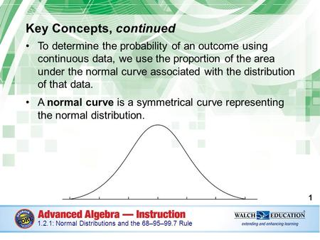 Key Concepts, continued To determine the probability of an outcome using continuous data, we use the proportion of the area under the normal curve associated.