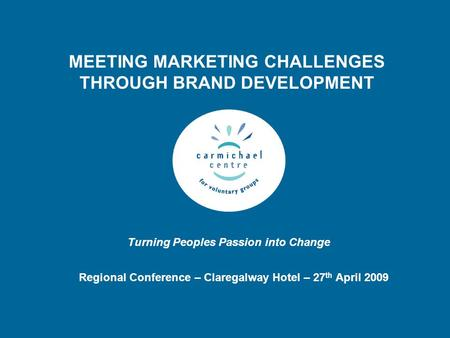 Turning Peoples Passion into Change MEETING MARKETING CHALLENGES THROUGH BRAND DEVELOPMENT Regional Conference – Claregalway Hotel – 27 th April 2009.