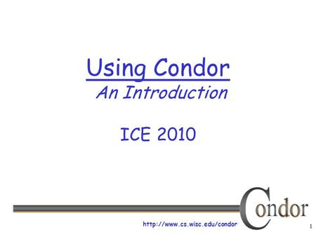 1  Using Condor An Introduction ICE 2010.