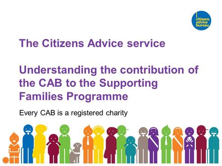 The Citizens Advice service Understanding the contribution of the CAB to the Supporting Families Programme Every CAB is a registered charity.