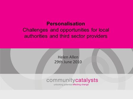 Personalisation Challenges and opportunities for local authorities and third sector providers Helen Allen 29th June 2010.