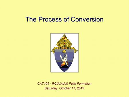 The Process of Conversion CAT105 - RCIA/Adult Faith Formation Saturday, October 17, 2015Saturday, October 17, 2015Saturday, October 17, 2015Saturday, October.