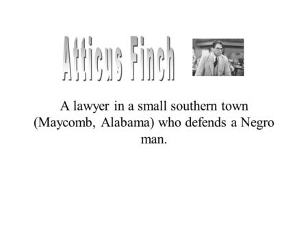 A lawyer in a small southern town (Maycomb, Alabama) who defends a Negro man.