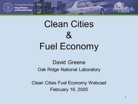 1 Clean Cities & Fuel Economy David Greene Oak Ridge National Laboratory Clean Cities Fuel Economy Webcast February 16, 2005.