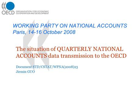 WORKING PARTY ON NATIONAL ACCOUNTS Paris, 14-16 October 2008 The situation of QUARTERLY NATIONAL ACCOUNTS data transmission to the OECD Document STD/CSTAT/WPNA(2008)23.