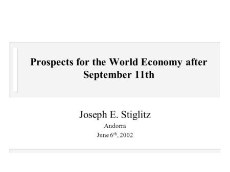 Prospects for the World Economy after September 11th Joseph E. Stiglitz Andorra June 6 th, 2002.