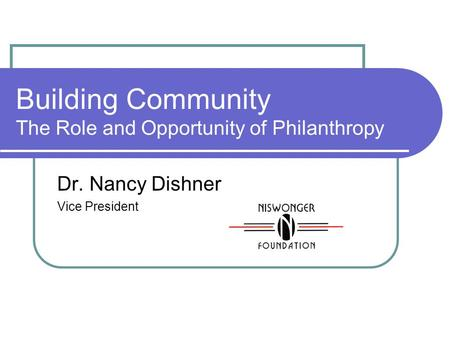Building Community The Role and Opportunity of Philanthropy Dr. Nancy Dishner Vice President.