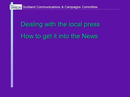 Scotland Communications & Campaigns Committee Dealing with the local press How to get it into the News.