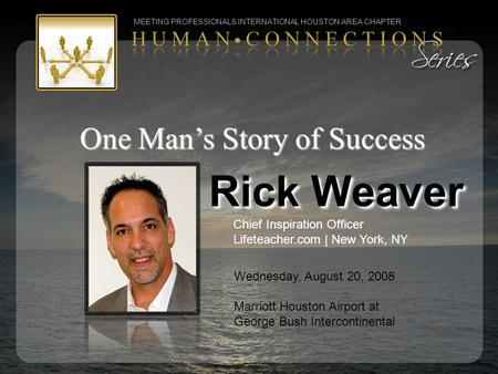 One Man's Story of Success Rick Weaver Chief Inspiration Officer Lifeteacher.com | New York, NY MEETING PROFESSIONALS INTERNATIONAL HOUSTON AREA CHAPTER.