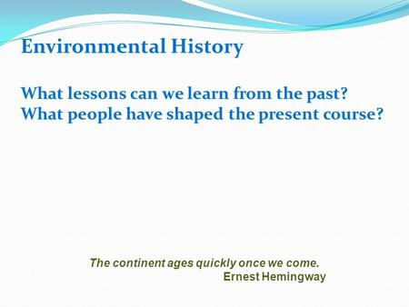 Environmental History What lessons can we learn from the past? What people have shaped the present course? The continent ages quickly once we come. Ernest.