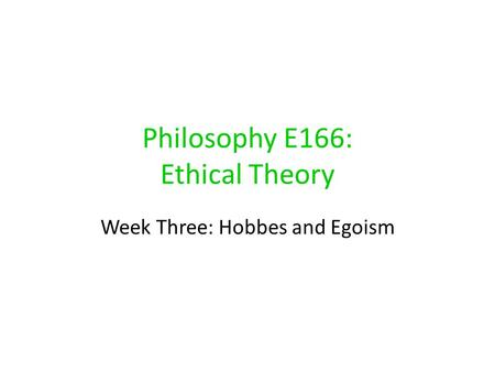 Philosophy E166: Ethical Theory Week Three: Hobbes and Egoism.