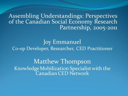 Assembling Understandings: Perspectives of the Canadian Social Economy Research Partnership, 2005-2011 Joy Emmanuel Co-op Developer, Researcher, CED Practitioner.