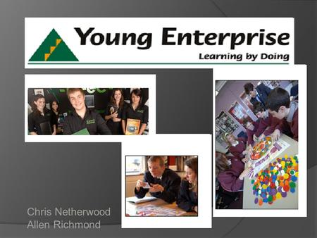 Chris Netherwood Allen Richmond. Young Enterprise  With more than 40 years' experience, Young Enterprise is the UK's leading business and enterprise.