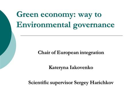 Green economy: way to Environmental governance Chair of European integration Kateryna Iakovenko Scientific supervisor Sergey Harichkov.