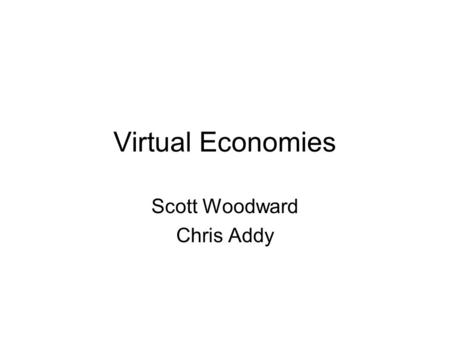 Virtual Economies Scott Woodward Chris Addy. Economies Economy refers to the human activities related with the production, distribution, exchange, and.