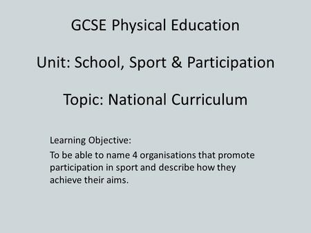 Learning Objective: To be able to name 4 organisations that promote participation in sport and describe how they achieve their aims. GCSE Physical Education.