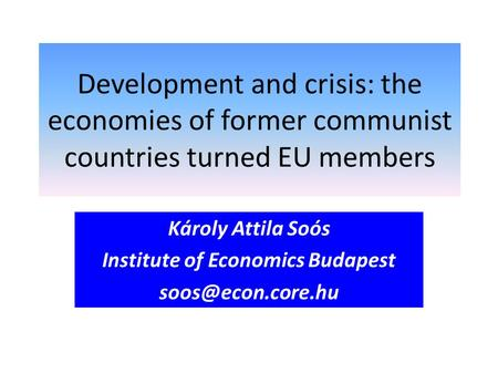 Development and crisis: the economies of former communist countries turned EU members Károly Attila Soós Institute of Economics Budapest