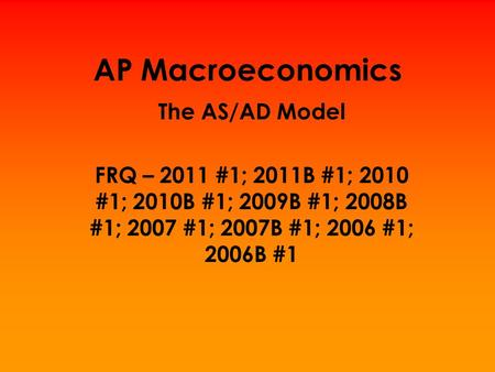 AP Macroeconomics The AS/AD Model FRQ – 2011 #1; 2011B #1; 2010 #1; 2010B #1; 2009B #1; 2008B #1; 2007 #1; 2007B #1; 2006 #1; 2006B #1.