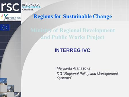 "Regions for Sustainable Change Ministry of Regional Development and Public Works Project INTERREG IVC Margarita Atanasova DG ""Regional Policy and Management."