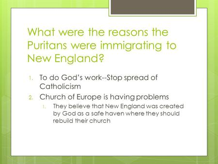 What were the reasons the Puritans were immigrating to New England? 1. To do God's work--Stop spread of Catholicism 2. Church of Europe is having problems.