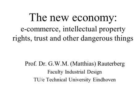 The new economy: e-commerce, intellectual property rights, trust and other dangerous things Prof. Dr. G.W.M. (Matthias) Rauterberg Faculty Industrial Design.