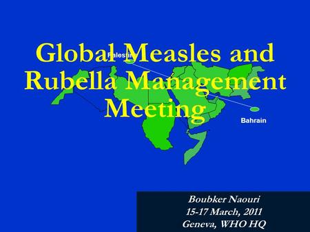 Palestine Bahrain Global Measles and Rubella Management Meeting Boubker Naouri 15-17 March, 2011 Geneva, WHO HQ.