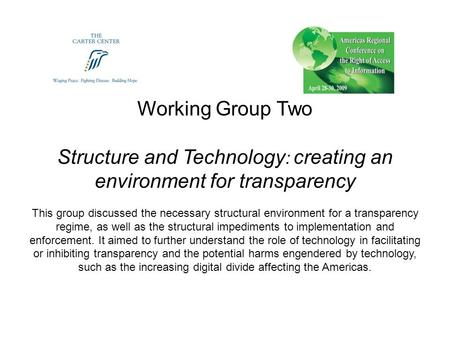 Working Group Two Structure and Technology : creating an environment for transparency This group discussed the necessary structural environment for a transparency.