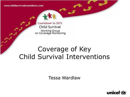 Tessa Wardlaw Working Group on Coverage Monitoring Coverage of Key Child Survival Interventions Tessa Wardlaw.