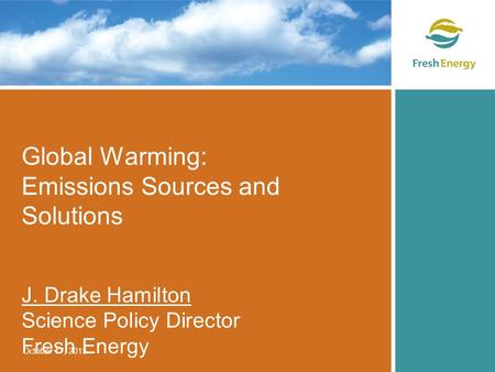 Global Warming: Emissions Sources and Solutions J. Drake Hamilton Science Policy Director Fresh Energy October 17, 2015.