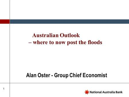 1 Alan Oster - Group Chief Economist Australian Outlook – where to now post the floods.