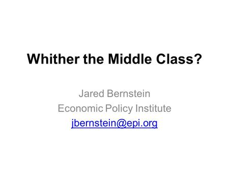 Whither the Middle Class? Jared Bernstein Economic Policy Institute