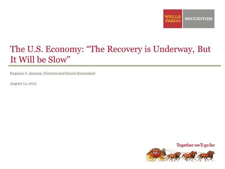 "The U.S. Economy: ""The Recovery is Underway, But It Will be Slow"" Eugenio J. Aleman, Director and Senior Economist August 14, 2012."