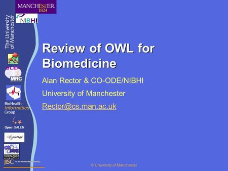 Review of OWL for Biomedicine Alan Rector & CO-ODE/NIBHI University of Manchester OpenGALEN BioHealth Informatics Group © University.
