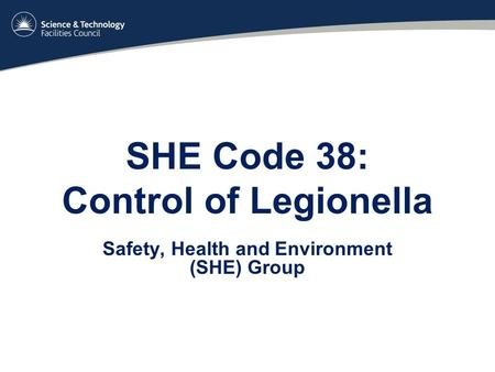 SHE Code 38: Control of Legionella Safety, Health and Environment (SHE) Group.