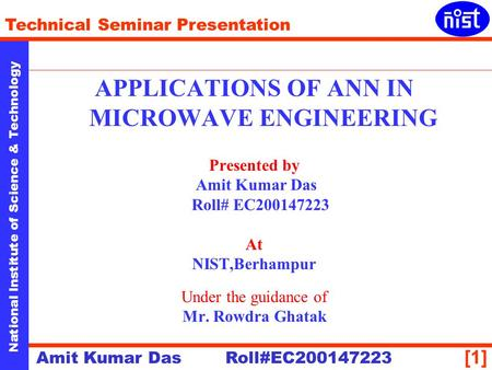[1] National Institute of Science & Technology Technical Seminar Presentation Amit Kumar Das Roll#EC200147223 APPLICATIONS OF ANN IN MICROWAVE ENGINEERING.