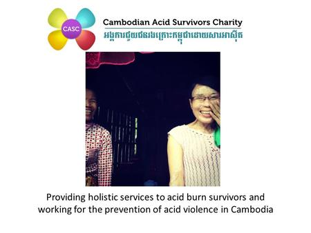 Providing holistic services to acid burn survivors and working for the prevention of acid violence in Cambodia.
