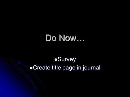 Do Now… Survey Survey Create title page in journal Create title page in journal.