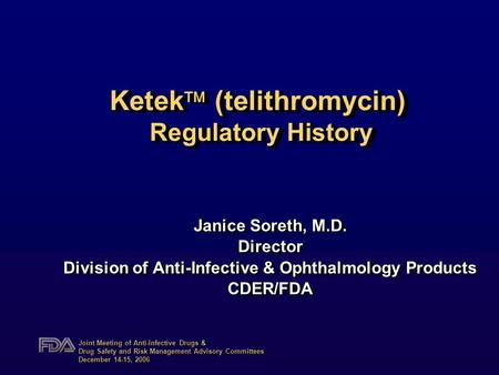 Joint Meeting of Anti-Infective Drugs & Drug Safety and Risk Management Advisory Committees December 14-15, 2006 Ketek  (telithromycin) Regulatory History.
