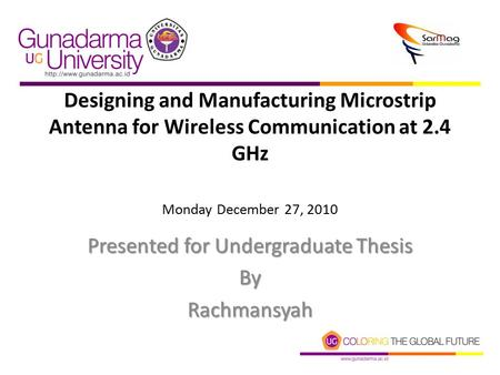 Designing and Manufacturing Microstrip Antenna for Wireless Communication at 2.4 GHz Monday December 27, 2010 Presented for Undergraduate Thesis ByRachmansyah.