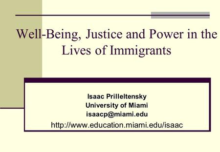Well-Being, Justice and Power in the Lives of Immigrants Isaac Prilleltensky University of Miami