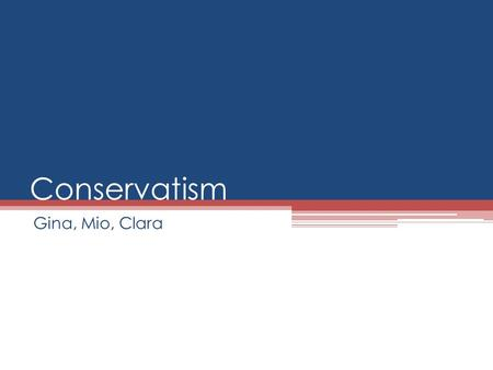Conservatism Gina, Mio, Clara. What is a conservative? Traditional Conservative Focused on economics Favor tax cuts and resist all but the minimum antitrust,