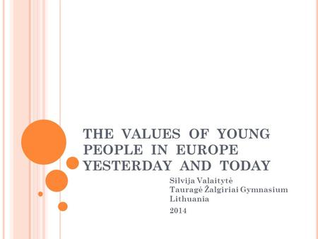 THE VALUES OF YOUNG PEOPLE IN EUROPE YESTERDAY AND TODAY Silvija Valaitytė Tauragė Žalgiriai Gymnasium Lithuania 2014.