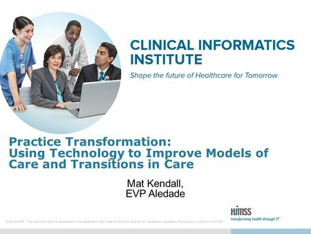 Practice Transformation: Using Technology to Improve Models of Care and Transitions in Care Mat Kendall, EVP Aledade DISCLAIMER: The views and opinions.