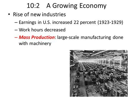 10:2 A Growing Economy Rise of new industries – Earnings in U.S. increased 22 percent (1923-1929) – Work hours decreased – Mass Production: large-scale.